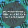 ひとつのWordPressで複数のブログを作成、マルチサイト化の方法