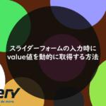 スライダーフォームの入力時にvalue値を動的に取得する方法