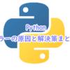 Pythonでのエラーの原因と解決策まとめ