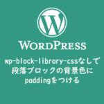 wp-block-library-cssなしで段落ブロックの背景色にpaddingをつける