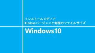 インストールメディアのWindowsバージョンと実際のファイルサイズ