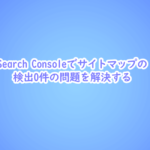 Search Console サイトマップの検出0件の問題を解決する