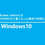 Windows Updateとは、CPU100%など重くなった場合の対処など