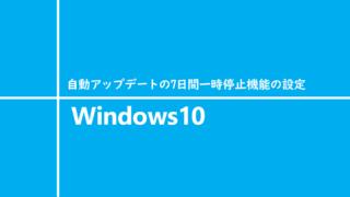 Windows10 自動アップデートの7日間一時停止機能の設定