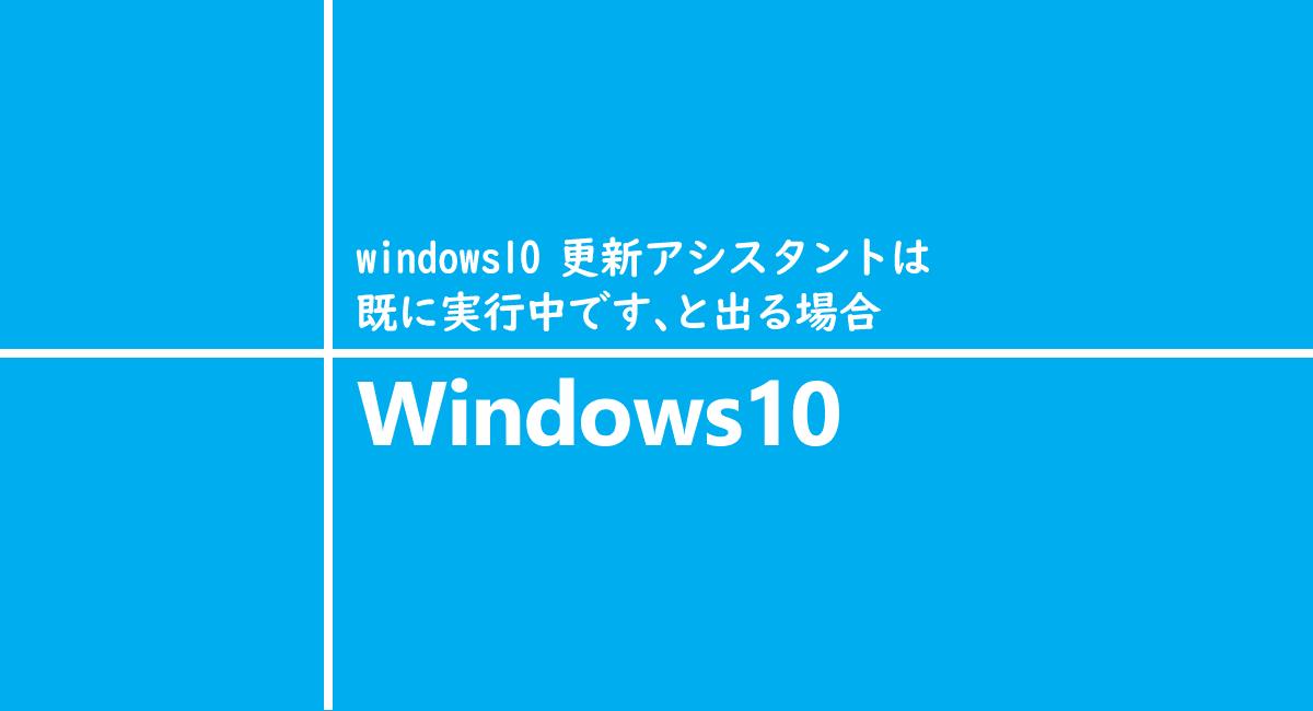 windows10 更新アシスタントは既に実行中です、と出る場合