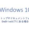 デスクトップやドキュメントフォルダがOneDrive以下にある場合