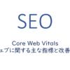 Core Web Vitals ウェブに関する主な指標と改善策