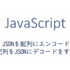 JSONを配列にエンコード、配列をJSONにデコードをする