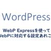 WebP Expressを使ってWebPに対応する設定あれこれ