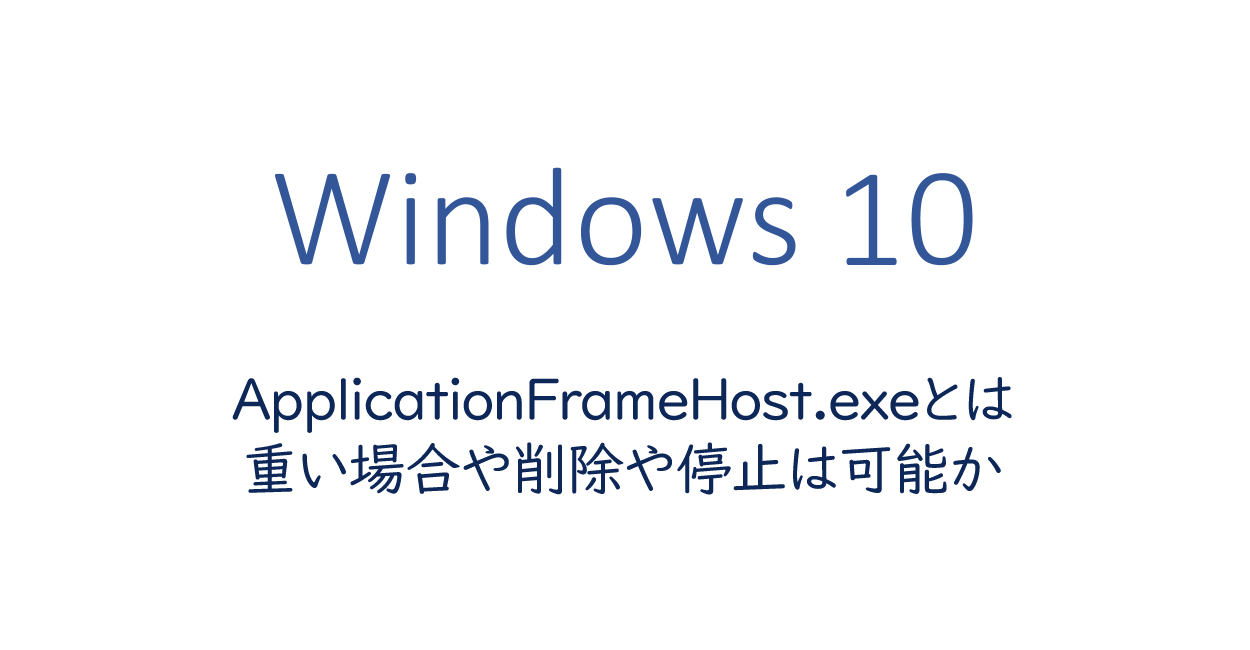 ApplicationFrameHost.exeとは、重い場合や削除や停止は可能か