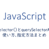 querySelectorとquerySelectorAllの使い方、指定方法まとめ