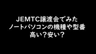 JEMTC譲渡会でみたノートパソコンの機種や型番、高い?安い?