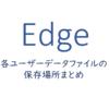 Edge-各ユーザーデータファイルの保存場所まとめ