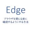 Edgeでブラウザを閉じる前に確認するようにする方法