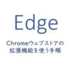 EdgeでChromeウェブストアの拡張機能を使う手順