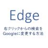 Edgeの右クリックからの検索をGoogleに変更する方法
