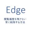 Edgeの閲覧履歴を残さない、常に削除する方法