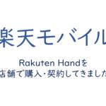 Rakuten Handを店舗で購入・契約してきました