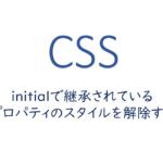 css-initialで継承されているプロパティのスタイルを解除する