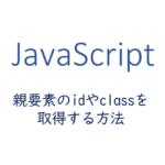 js-親要素のidやclassを取得する方法