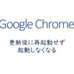 Chromeが更新後に再起動せず、起動しなくなる
