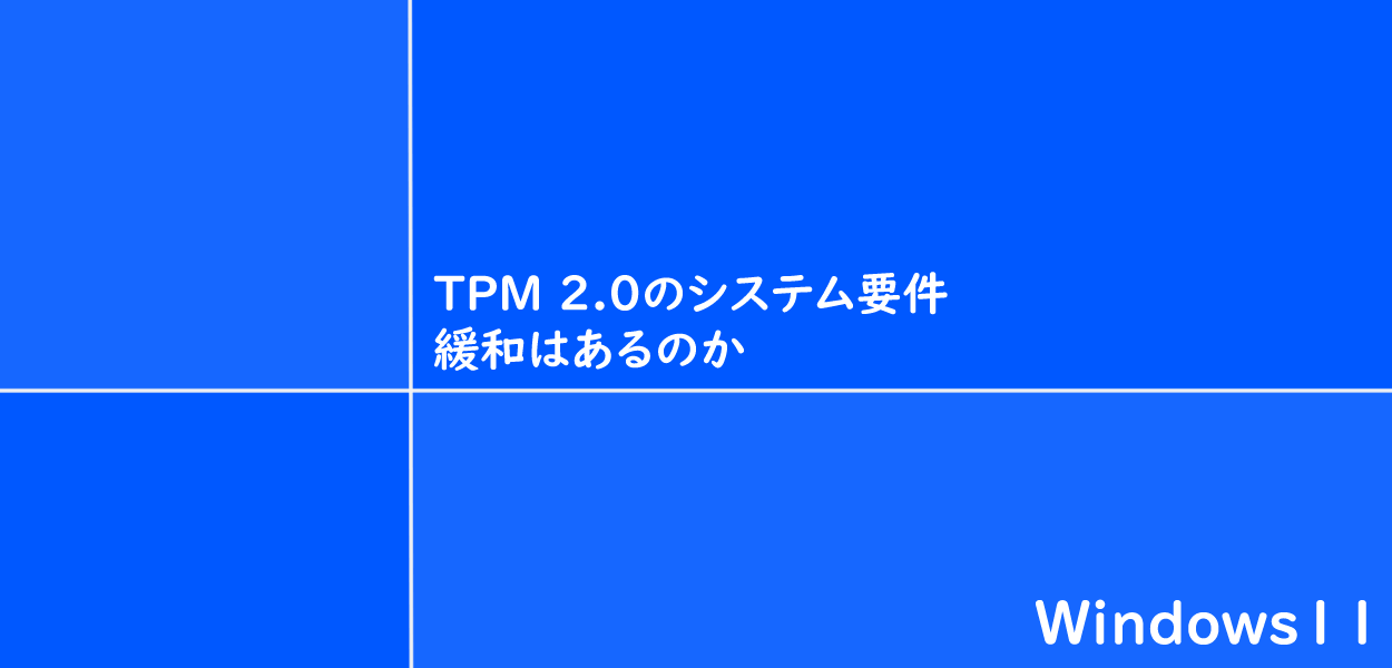 TPM 2.0のシステム要件緩和はあるのか